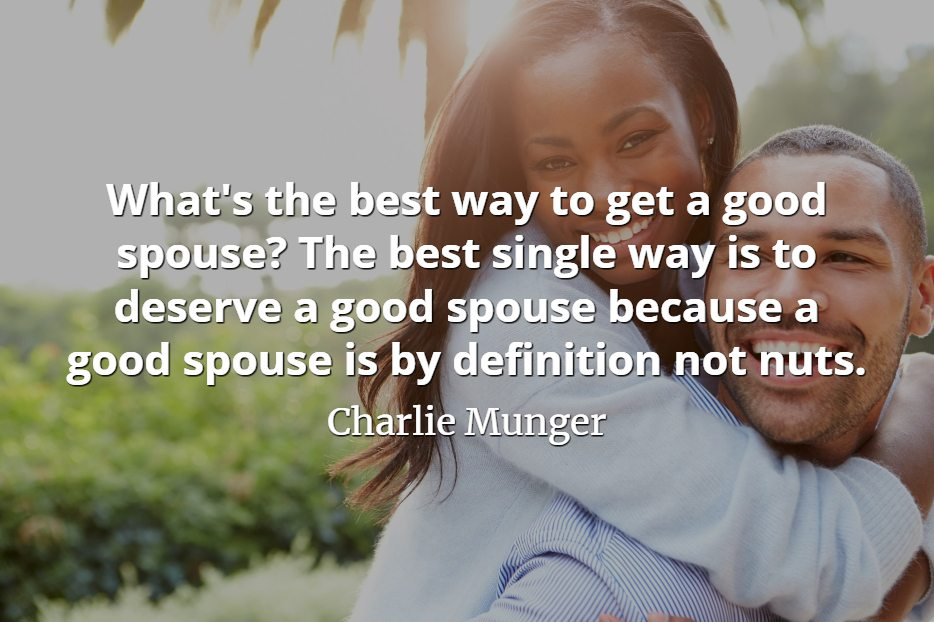 Charlie Munger quote: What's the best way to get a good spouse The best single way is to deserve a good spouse because a good spouse is by definition not nuts