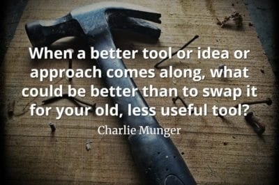 Charlie Munger quote When a better tool or idea or approach comes along, what could be better than to swap it