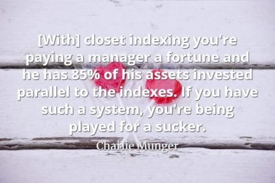 Charlie Munger quote With closet indexing you're paying a manager a fortune and he has 85% of his assets invested parallel to the indexes. If you have such a system,