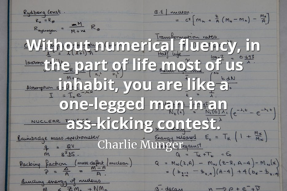 Charlie Munger quote Without numerical fluency, in the part of life most of us inhabit, you are like