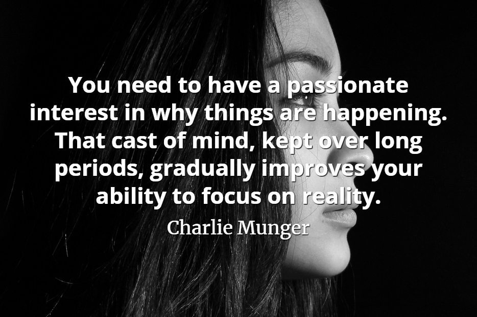 Charlie Munger quote You need to have a passionate interest in why things are happening. That cast of mind, kept over long periods