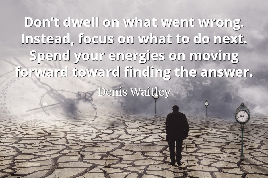 Denis Waitley quote Don't dwell on what went wrong. Instead, focus on what to do next. Spend your energies on moving forward toward finding the answer