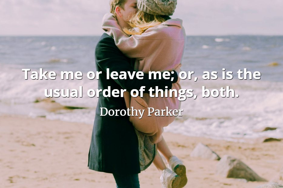 Dorothy Parker quote Take me or leave me; or, as is the usual order of things, both.