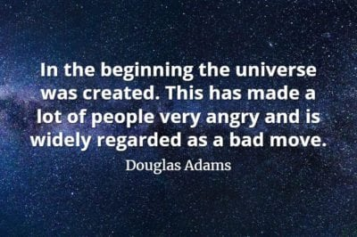 Douglas Adams quote In the beginning the universe was created. This has made a lot of people very angry