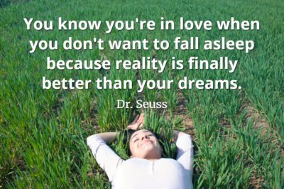 Dr. Seuss quote You know you're in love when you don't want to fall asleep because reality is finally better than your dreams.