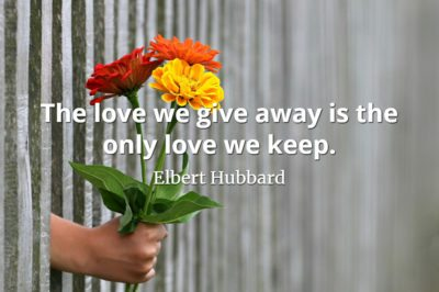 Elbert Hubbard quote The love we give away is the only love we keep.