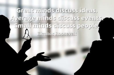 Eleanor Roosevelt quote Great minds discuss ideas. Average minds discuss events. Small minds discuss people.