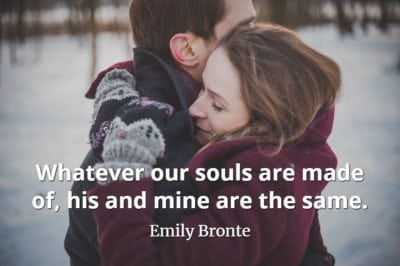Emily Bronte quote Whatever our souls are made of, his and mine are the same.