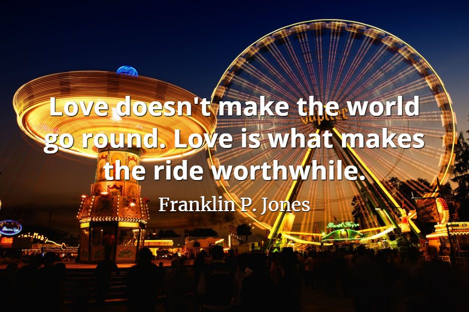 Franklin P. Jones Quote: Love doesn't make the world go round. Love is what makes the ride worthwhile.