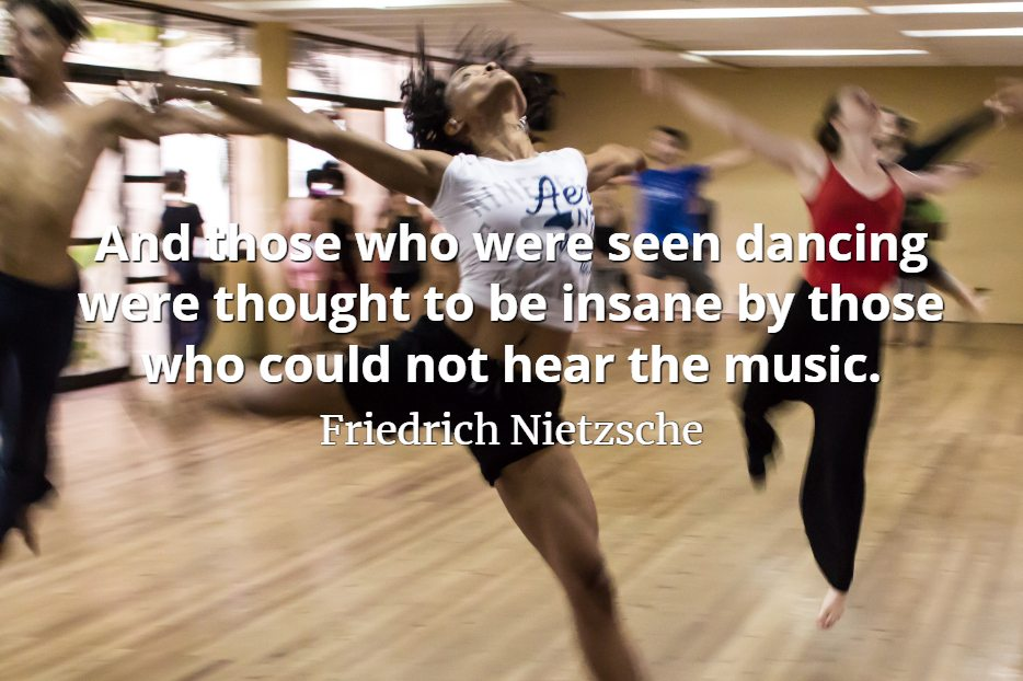 Friedrich Nietzsche quote And those who were seen dancing were thought to be insane by those who could not hear the music.