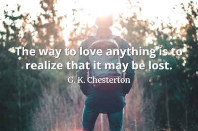 G. K. Chesterton The way to love anything is to realize that it may be lost.