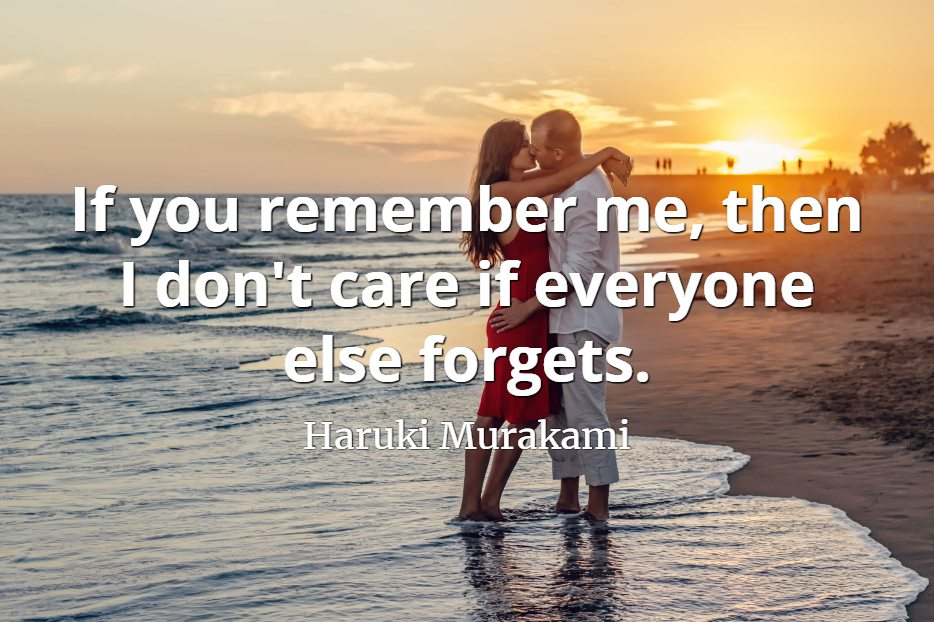Haruki Murakami quote If you remember me, then I don't care if everyone else forgets.