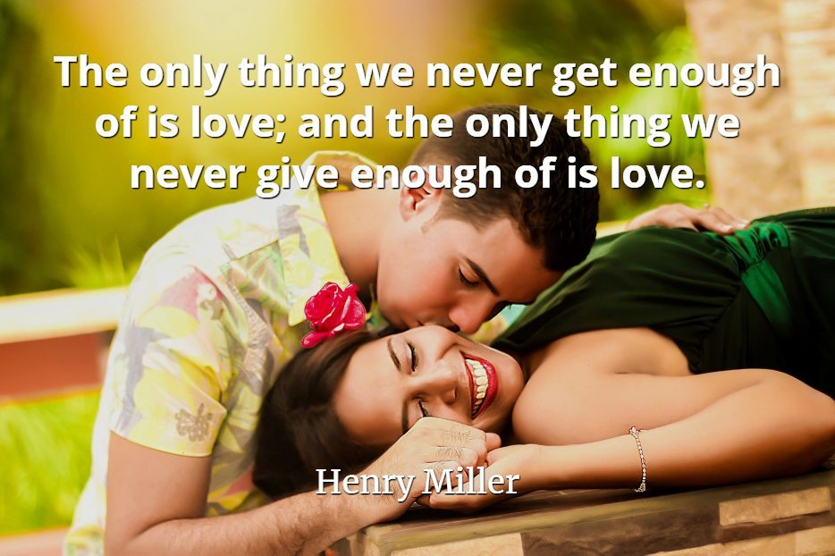 Henry Miller Quote: The only thing we never get enough of is love; and the only thing we never give enough of is love.