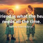 Henry Van Dyke Jr. quote A friend is what the heart needs all the time.
