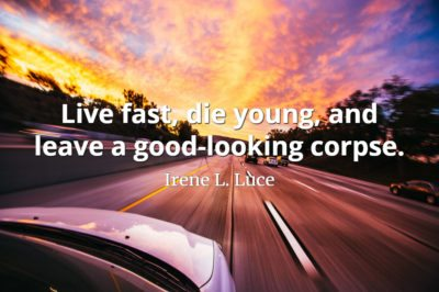 Irene L. Luce quote Live fast, die young, and leave a good-looking corpse.