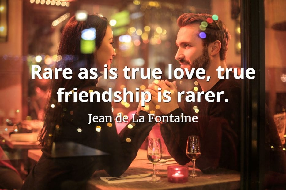 Jean de La Fontaine quote Rare as is true love, true friendship is rarer.