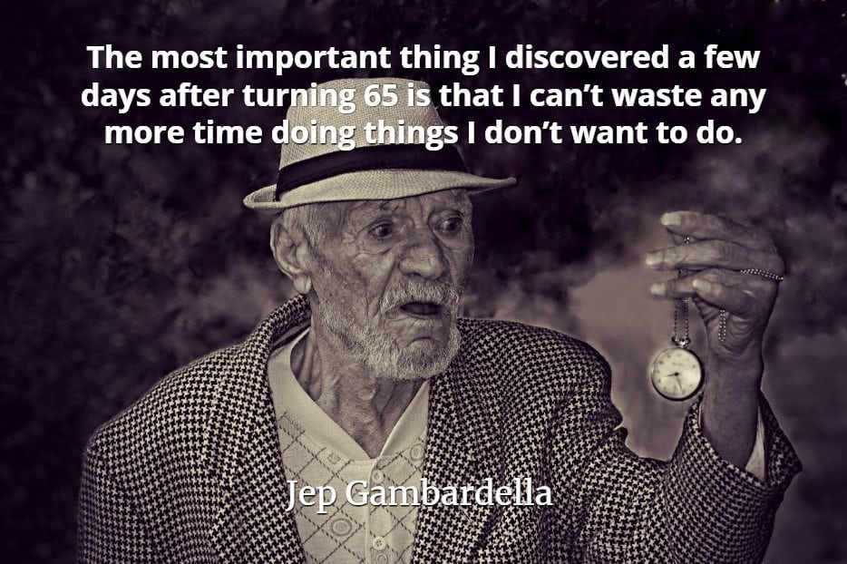Jep Gambardella quote The most important thing I discovered a few days after turning 65 is that I can't waste any more time