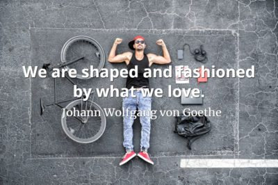 Johann Wolfgang von Goethe quote We are shaped and fashioned by what we love.