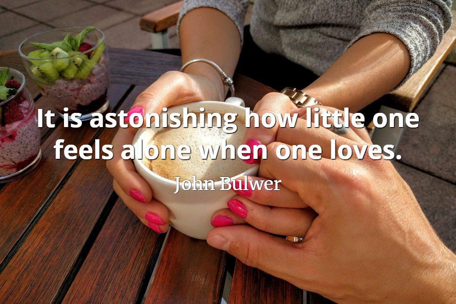John Bulwer quote It is astonishing how little one feels alone when one loves.