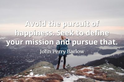 John Perry Barlow quote Avoid the pursuit of happiness. Seek to define your mission and pursue that