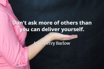 John Perry Barlow quote Don't ask more of others than you can deliver yourself.