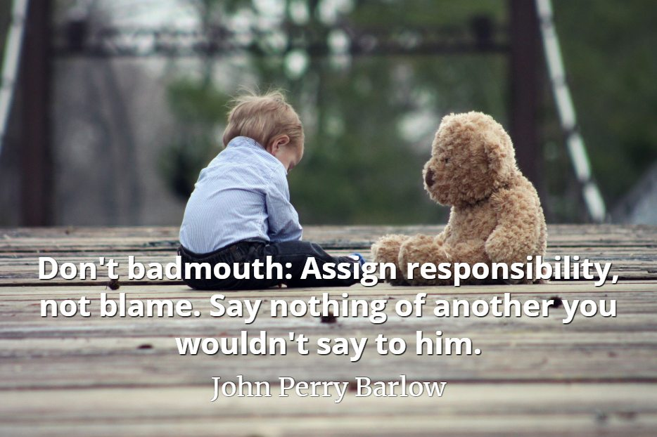 John Perry Barlow quote Don't badmouth Assign responsibility, not blame. Say nothing of another you wouldn't say to him