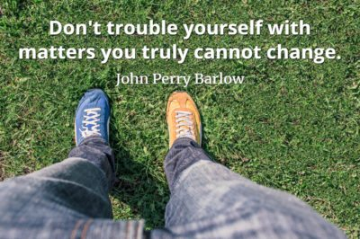 John Perry Barlow quote Don't trouble yourself with matters you truly cannot change.