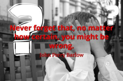 John Perry Barlow quote Never forget that, no matter how certain, you might be wrong
