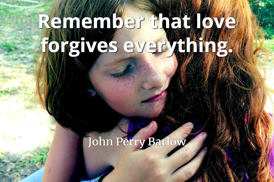 John Perry Barlow quote Remember that love forgives everything