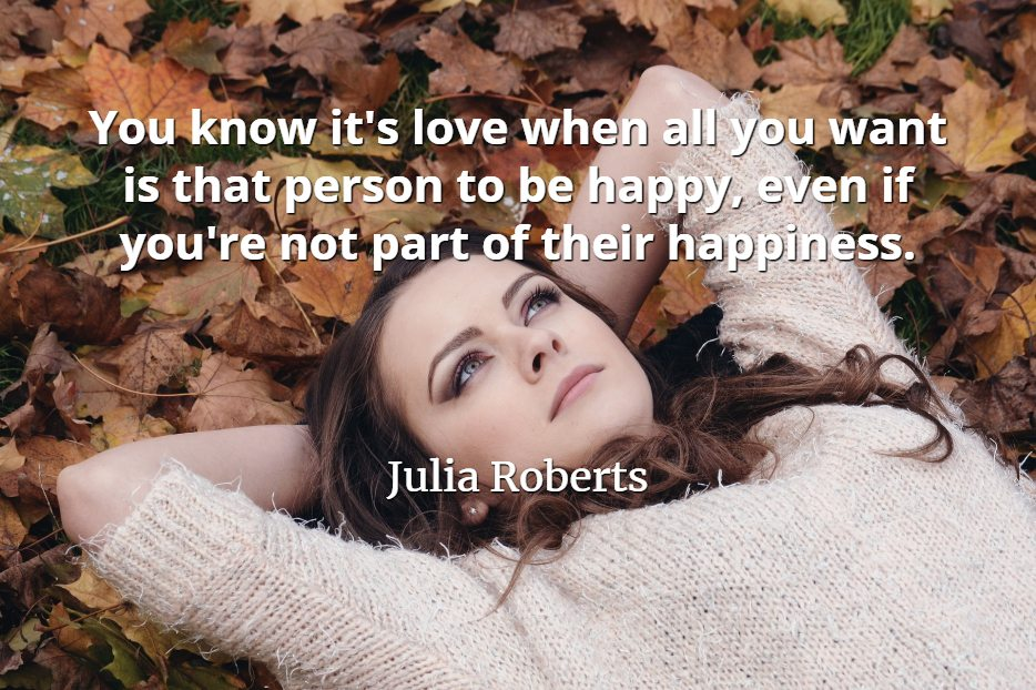 Julia Roberts quote You know it's love when all you want is that person to be happy, even if you're not part of their happiness.