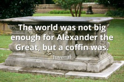 Juvenal Quote The world was not big enough for Alexander the Great, but a coffin was.