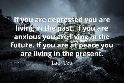 Lao-Tzu quote If you are depressed you are living in the past. If you are anxious you are living in the future.