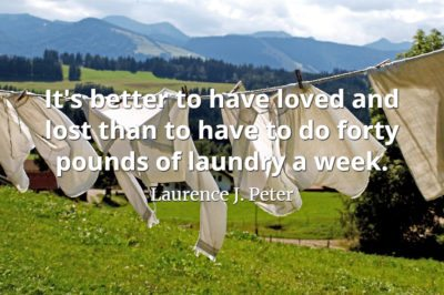 Laurence J. Peter quote It's better to have loved and lost than to have to do forty pounds of laundry a week.