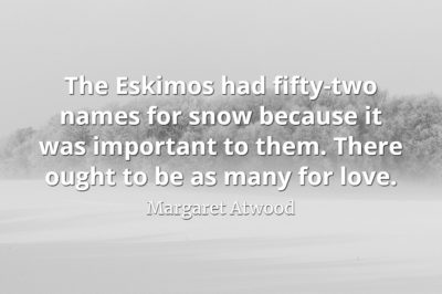 Margaret Atwood quote The Eskimos had fifty-two names for snow because it was important to them there ought to be as many for love.