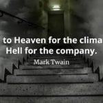 Mark Twain quote Go to Heaven for the climate, Hell for the company.