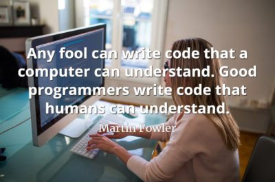 Martin Fowler quote Any fool can write code that a computer can understand. Good programmers write code that humans can understand.
