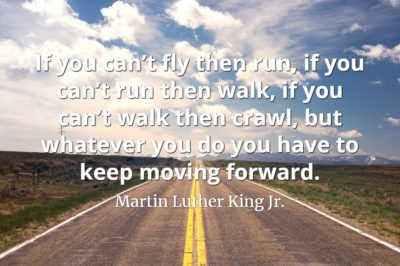 Martin Luther King Jr. quote If you can't fly then run, if you can't run then walk, if you can't walk then crawl, but whatever you do you have to keep moving forward.