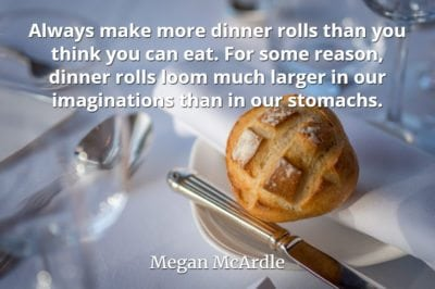 Megan McArdle quote Always make more dinner rolls than you think you can eat.