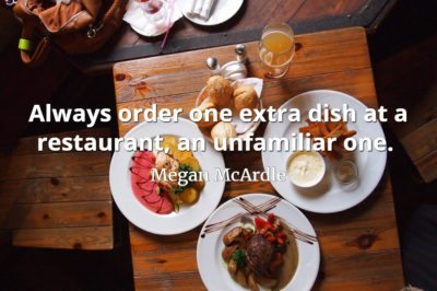 Megan McArdle quote Always order one extra dish at a restaurant, an unfamiliar one.