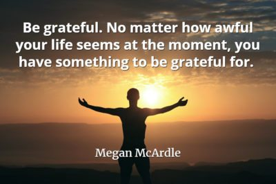 Megan McArdle quote Be grateful. No matter how awful your life seems at the moment, you have something to be grateful for.