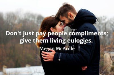 Megan McArdle quote Don't just pay people compliments; give them living eulogies. Tell them exactly how great they are, in how many ways.