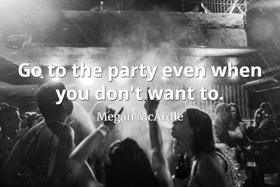 Megan McArdle quote Go to the party even when you don't want to.