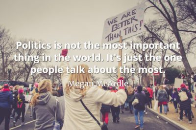 Megan McArdle quote Politics is not the most important thing in the world. It's just the one people talk about the most.