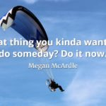 Megan McArdle quote That thing you kinda want to do someday Do it now.