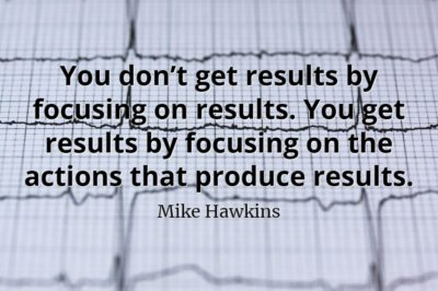 Mike Hawkins quote You don't get results by focusing on results. You get results by focusing on the actions that produce results.