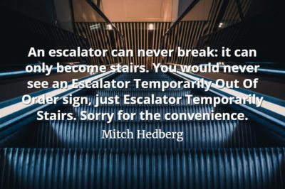 Mitch Hedberg quote An escalator can never break it can only become stairs. You would never see an Escalator Temporarily Out Of Order sign
