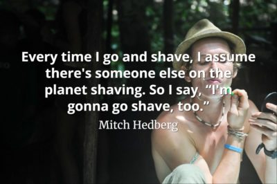 Mitch Hedberg quote Every time I go and shave, I assume there is someone else on the planet shaving