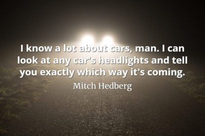Mitch Hedberg quote I know a lot about cars, man. I can look at any car's headlights and tell you exactly which way it's coming