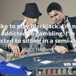 Mitch Hedberg quote I like to play blackjack. I'm not addicted to gambling. I'm addicted to sitting in a semi-circle