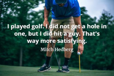 Mitch Hedberg quote I played golf. I did not get a hole in one, but I did hit a guy. That's way more satisfying